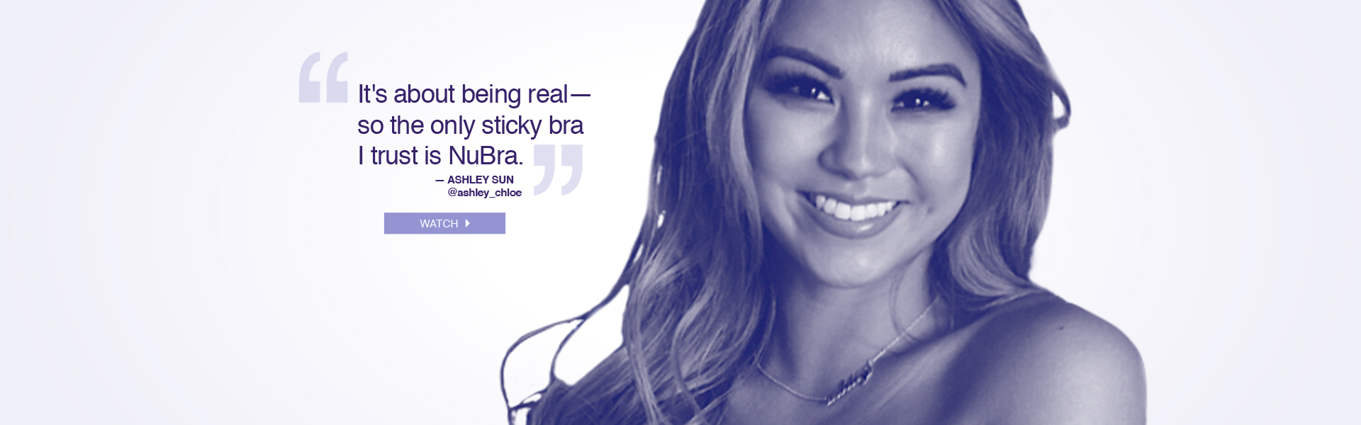 It's about being real - so the only sticky bra I trust is NuBra. --Ashley Sun