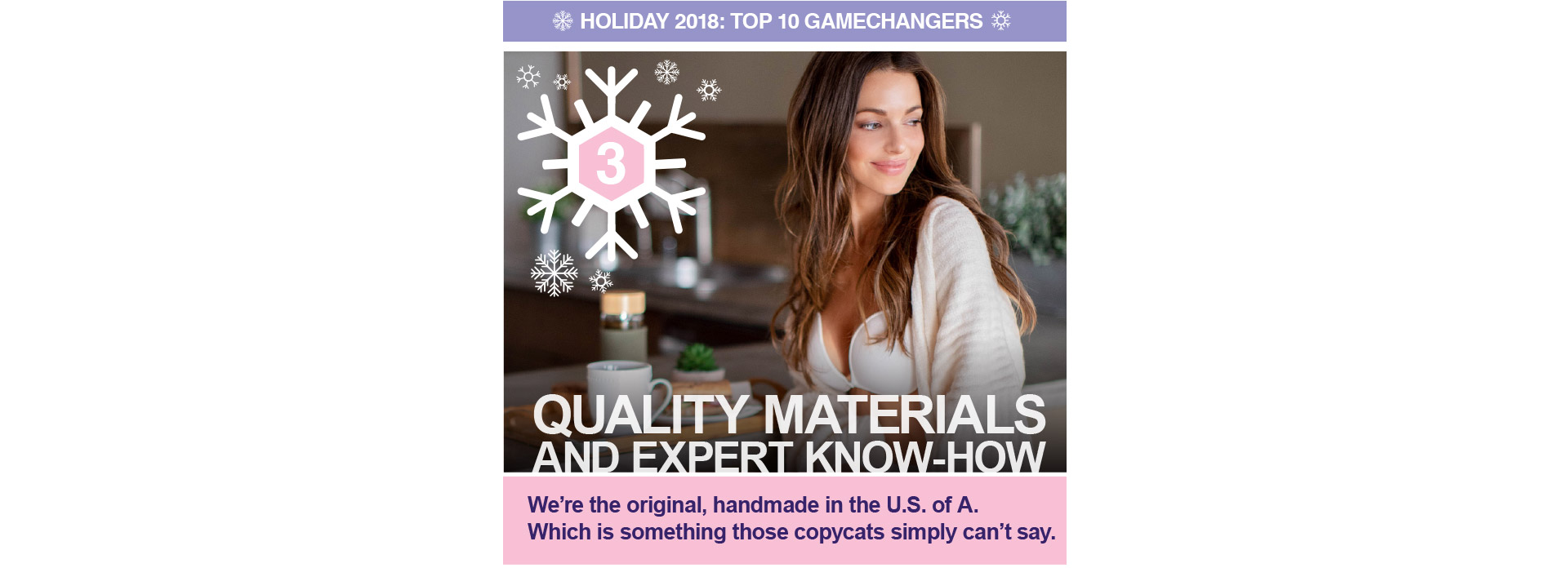 TOP 10GAMECHANGERSFOR HOLIDAY 2018 Quality Materials and expert know-how.